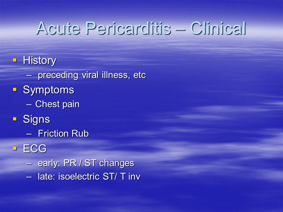History  Often preceding viral illness 1-2wk prior  Chest Pain –Sudden, sharp,pleuritic, constant – worse supine/ L lat decub, relief sitting up – radiation: back, trapezius ridge – symptoms usually resolve by 2 weeks, ECG abnormalities may persist for months