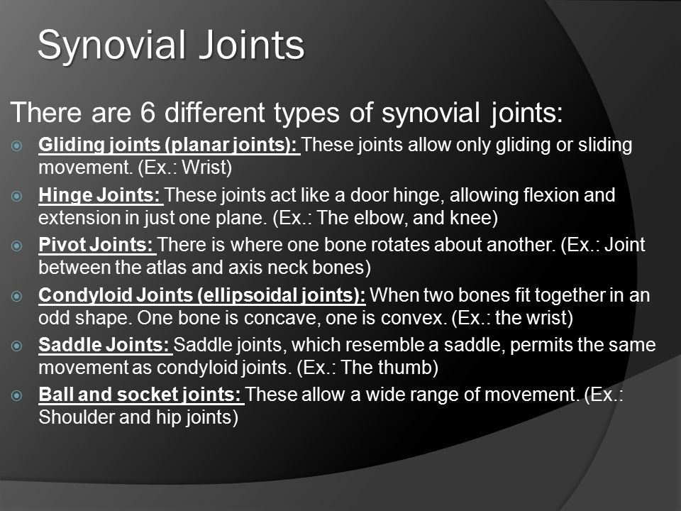 Synovial Joints There are 6 different types of synovial joints:  Gliding joints (planar joints): These joints allow only gliding or sliding movement.