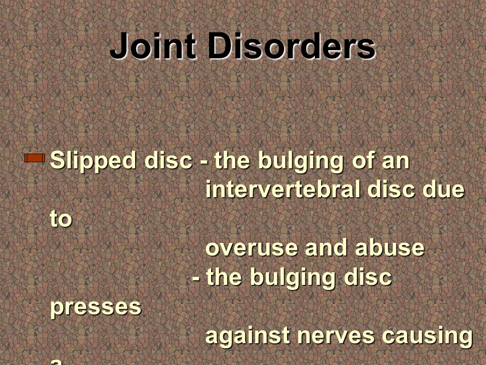 Joint Disorders Slipped disc - the bulging of an intervertebral disc due to overuse and abuse - the bulging disc presses against nerves causing a variety of symptoms