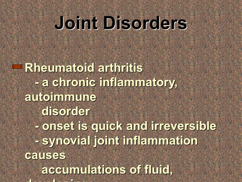 Joint Disorders Rheumatoid arthritis - a chronic inflammatory, autoimmune disorder - onset is quick and irreversible - synovial joint inflammation causes accumulations of fluid, developing swelling and damage to joint tissues - is crippling and debilitating