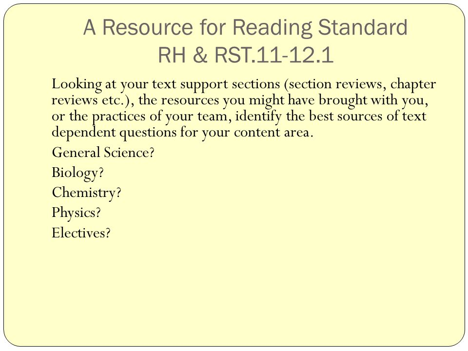 A Resource for Reading Standard RH & RST.11-12.1 Looking at your text support sections (section reviews, chapter reviews etc.), the resources you might have brought with you, or the practices of your team, identify the best sources of text dependent questions for your content area.