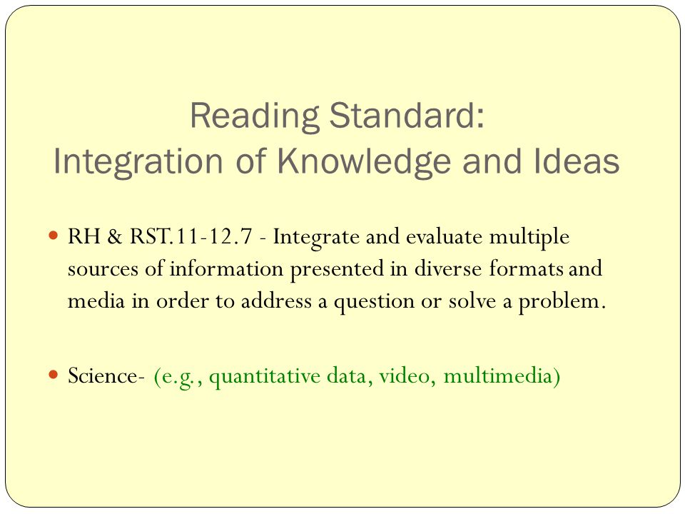 Reading Standard: Integration of Knowledge and Ideas RH & RST.11-12.7 - Integrate and evaluate multiple sources of information presented in diverse formats and media in order to address a question or solve a problem.