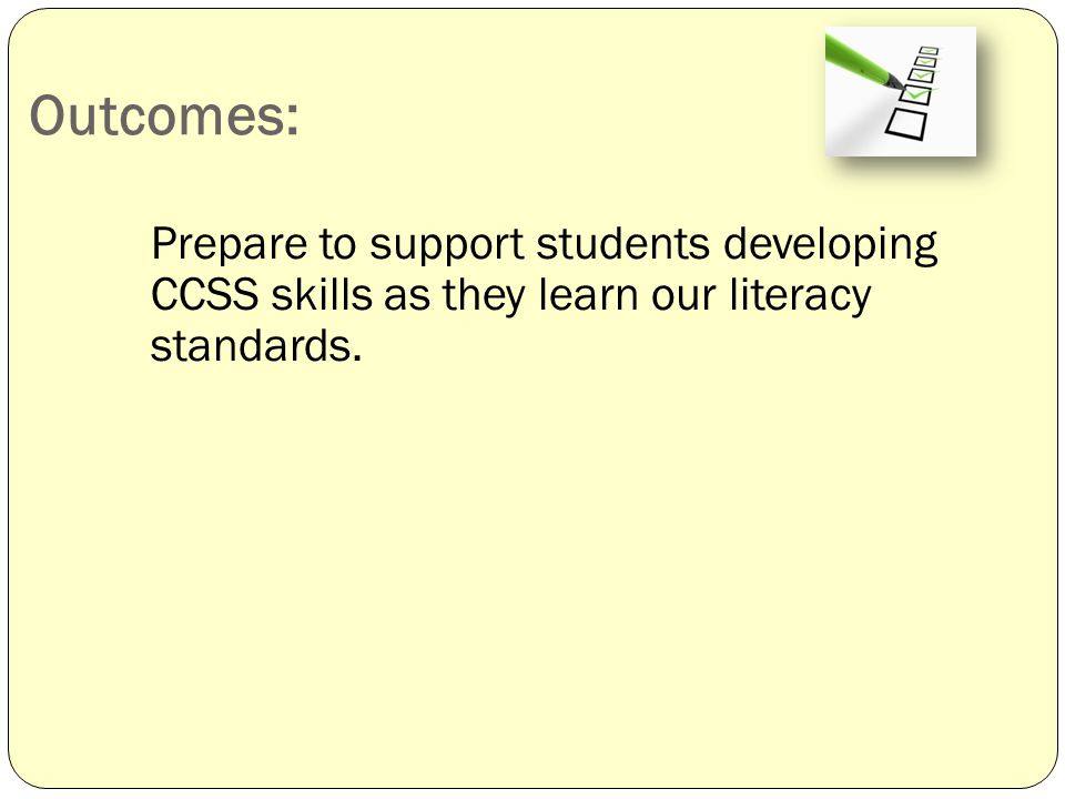 Outcomes: Prepare to support students developing CCSS skills as they learn our literacy standards.