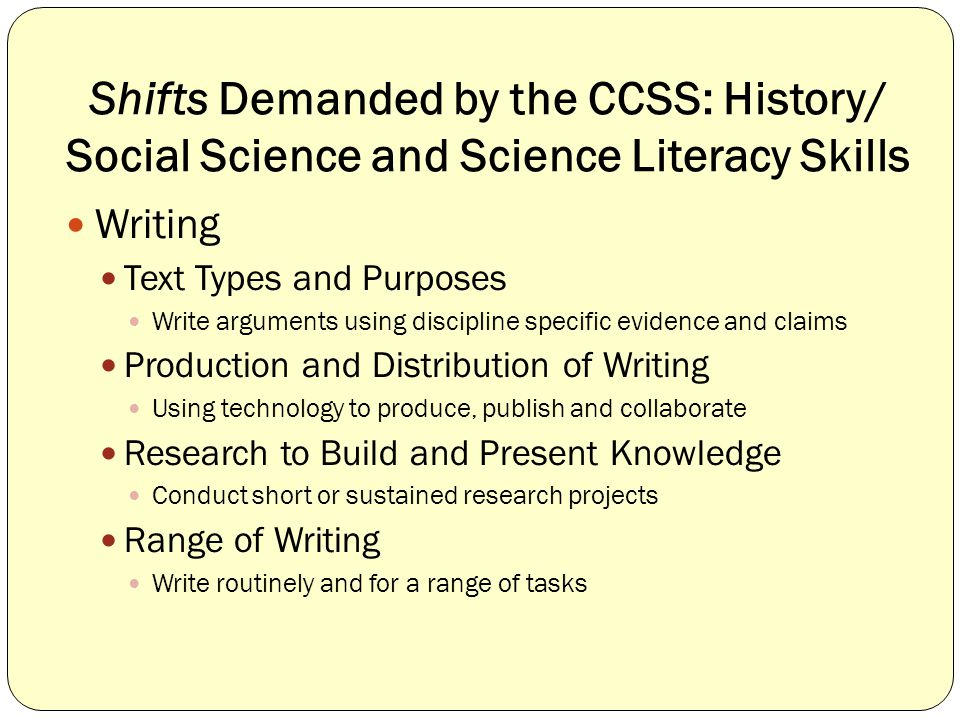 Shifts Demanded by the CCSS: History/ Social Science and Science Literacy Skills Writing Text Types and Purposes Write arguments using discipline specific evidence and claims Production and Distribution of Writing Using technology to produce, publish and collaborate Research to Build and Present Knowledge Conduct short or sustained research projects Range of Writing Write routinely and for a range of tasks
