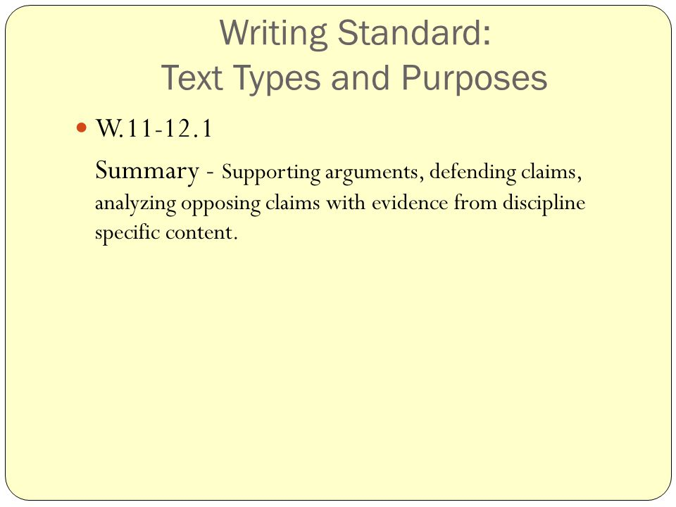 Writing Standard: Text Types and Purposes W.11-12.1 Summary - Supporting arguments, defending claims, analyzing opposing claims with evidence from discipline specific content.