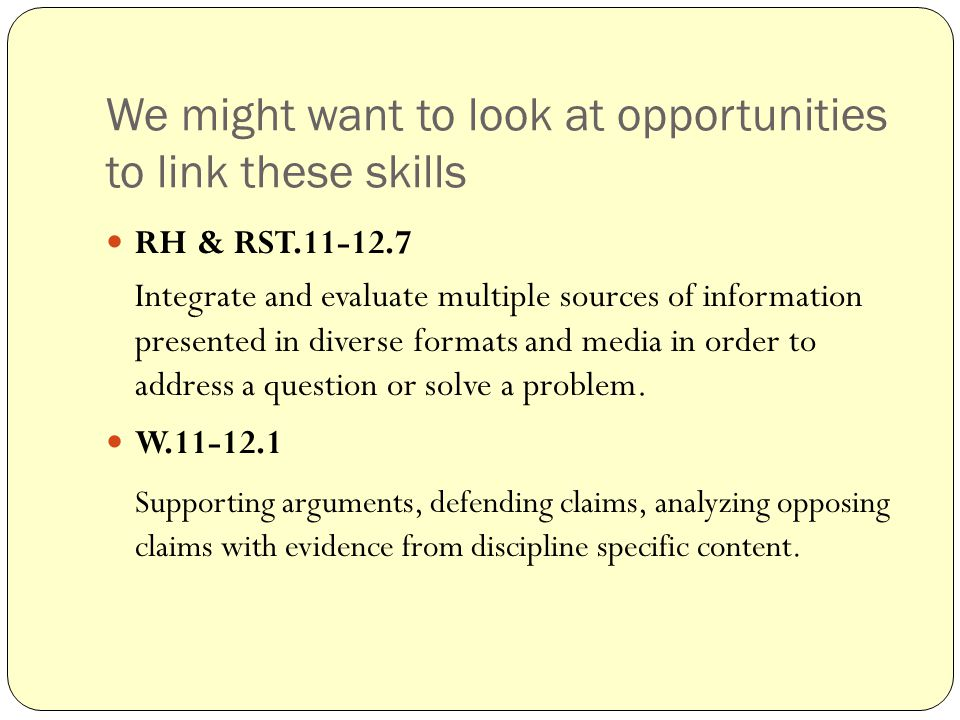 We might want to look at opportunities to link these skills RH & RST.11-12.7 Integrate and evaluate multiple sources of information presented in diverse formats and media in order to address a question or solve a problem.