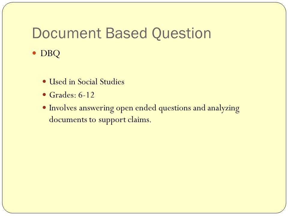 Document Based Question DBQ Used in Social Studies Grades: 6-12 Involves answering open ended questions and analyzing documents to support claims.