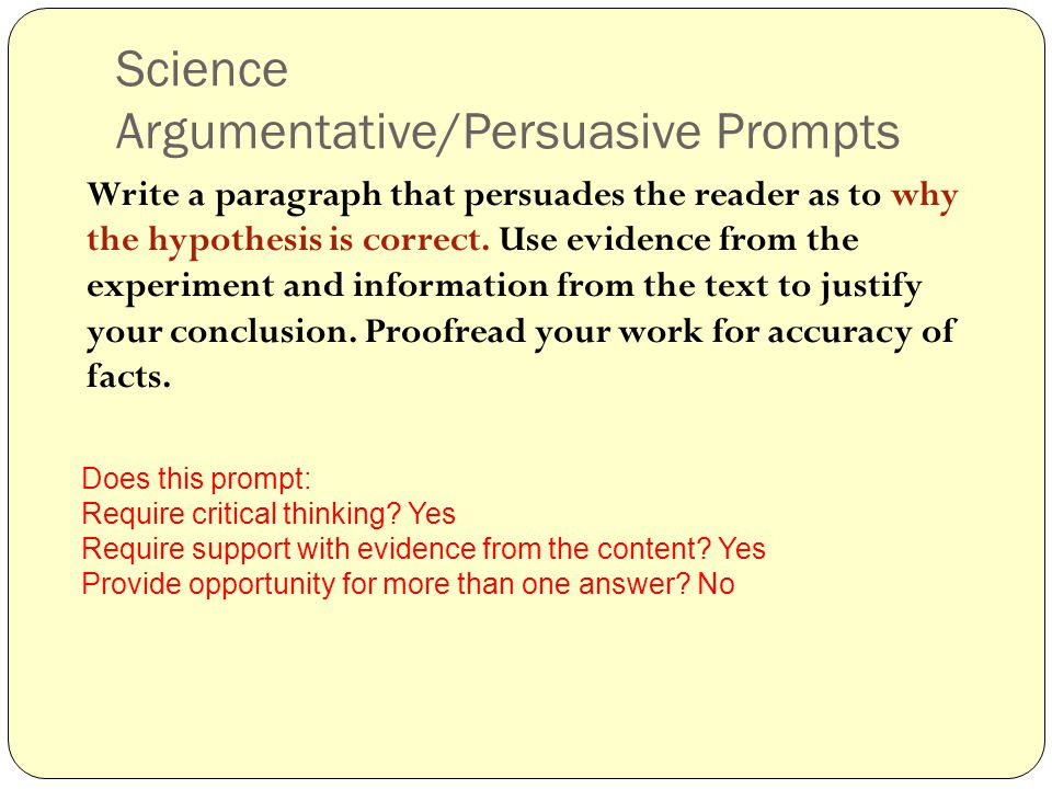 Science Argumentative/Persuasive Prompts Write a paragraph that persuades the reader as to why the hypothesis is correct.
