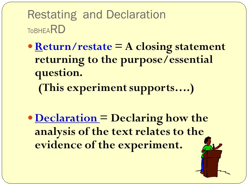 Restating and Declaration ToBHEA RD Return/restate = A closing statement returning to the purpose/essential question.