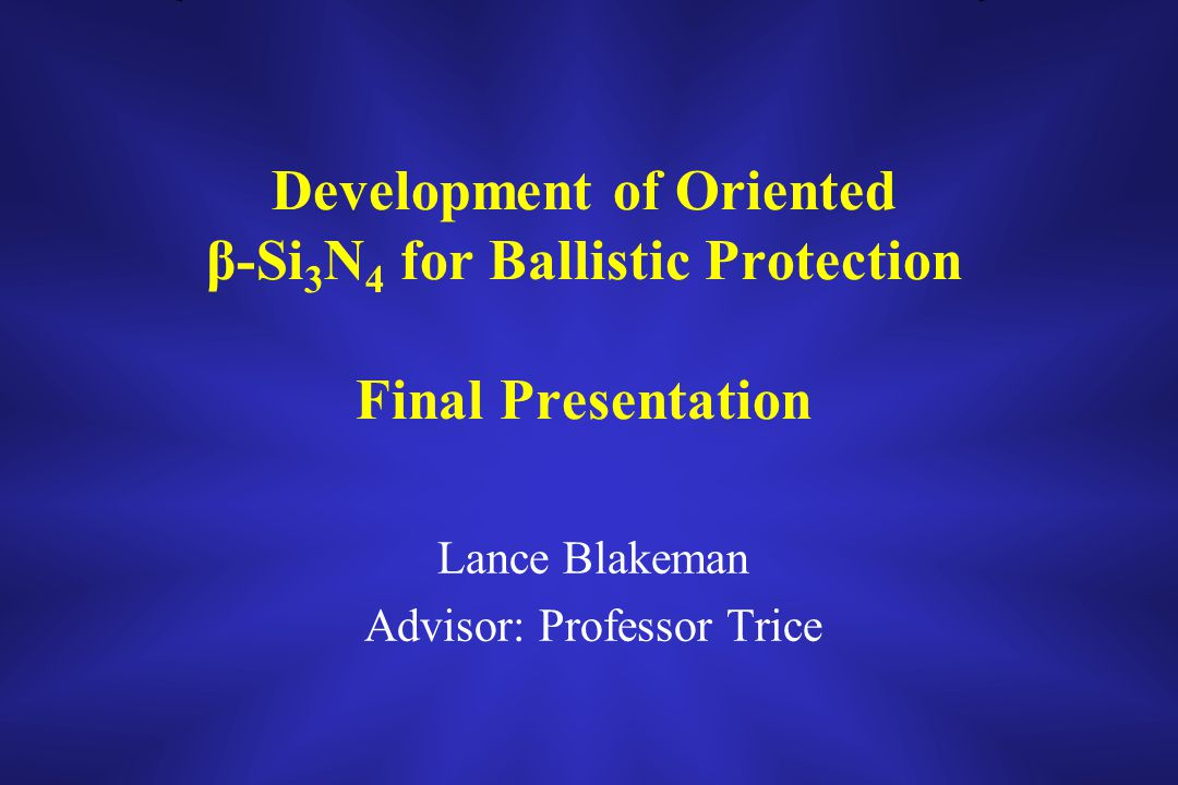 Development of Oriented β-Si 3 N 4 for Ballistic Protection Final Presentation Lance Blakeman Advisor: Professor Trice