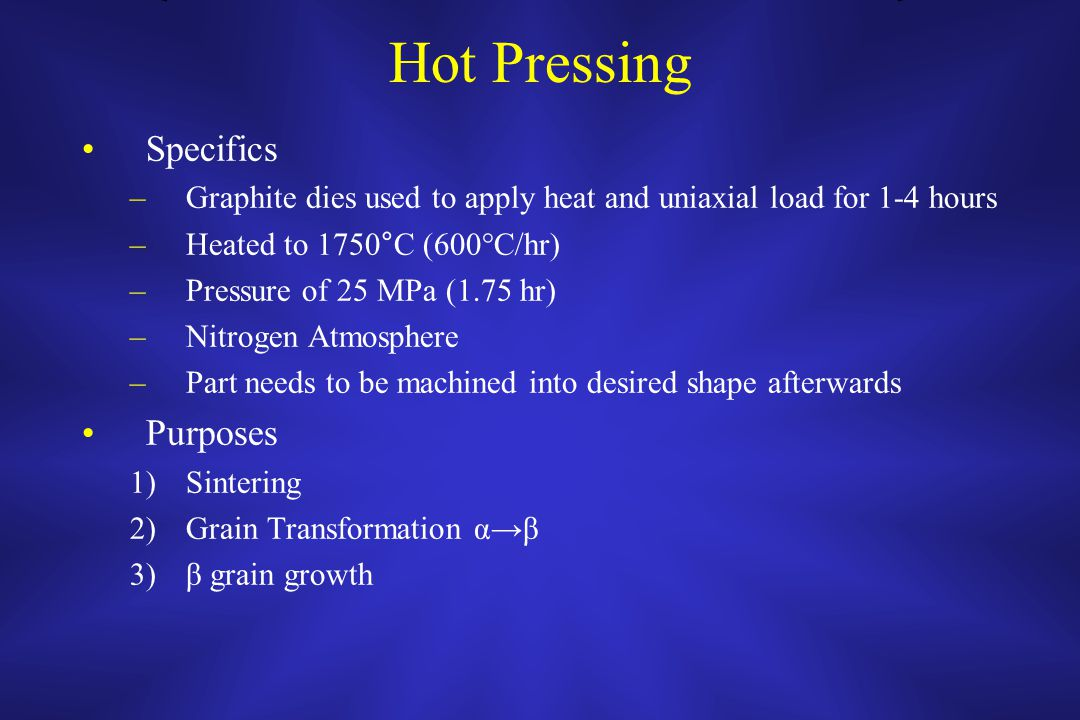 Hot Pressing Specifics –Graphite dies used to apply heat and uniaxial load for 1-4 hours –Heated to 1750°C (600°C/hr) –Pressure of 25 MPa (1.75 hr) –Nitrogen Atmosphere –Part needs to be machined into desired shape afterwards Purposes 1)Sintering 2)Grain Transformation α→β 3)β grain growth
