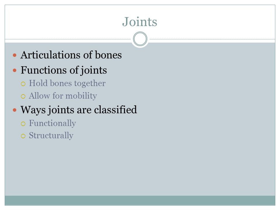 Joints Articulations of bones Functions of joints  Hold bones together  Allow for mobility Ways joints are classified  Functionally  Structurally