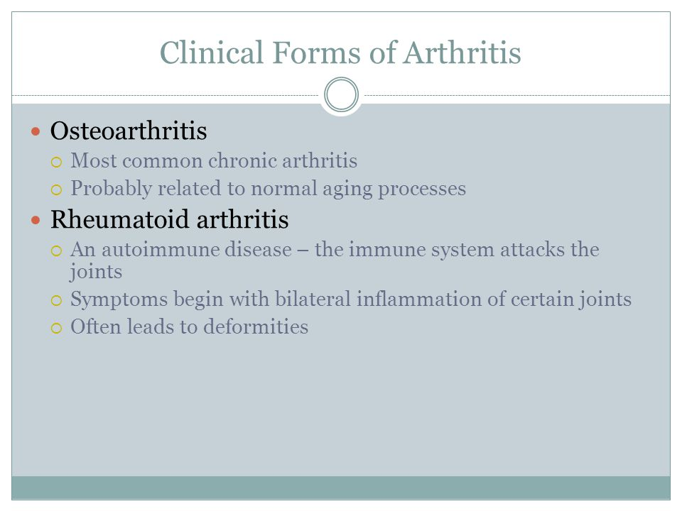 Clinical Forms of Arthritis Osteoarthritis  Most common chronic arthritis  Probably related to normal aging processes Rheumatoid arthritis  An auto
