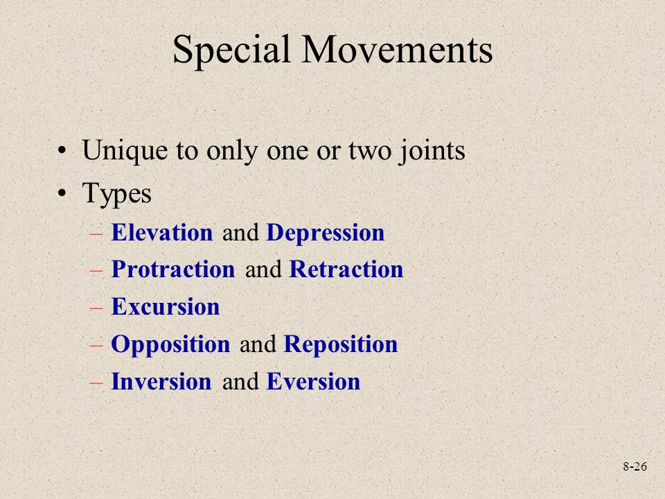 8-26 Special Movements Unique to only one or two joints Types –Elevation and Depression –Protraction and Retraction –Excursion –Opposition and Reposition –Inversion and Eversion