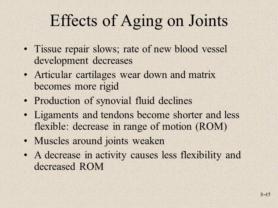 8-45 Effects of Aging on Joints Tissue repair slows; rate of new blood vessel development decreases Articular cartilages wear down and matrix becomes