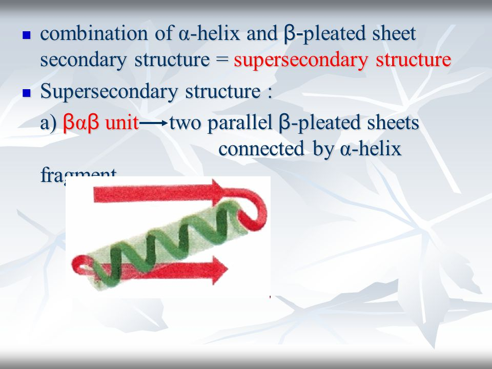 combination of α-helix and β- pleated sheet secondary structure = supersecondary structure combination of α-helix and β- pleated sheet secondary structure = supersecondary structure Supersecondary structure : Supersecondary structure : a) β α β unit two parallel β -pleated sheets connected by α-helix fragment