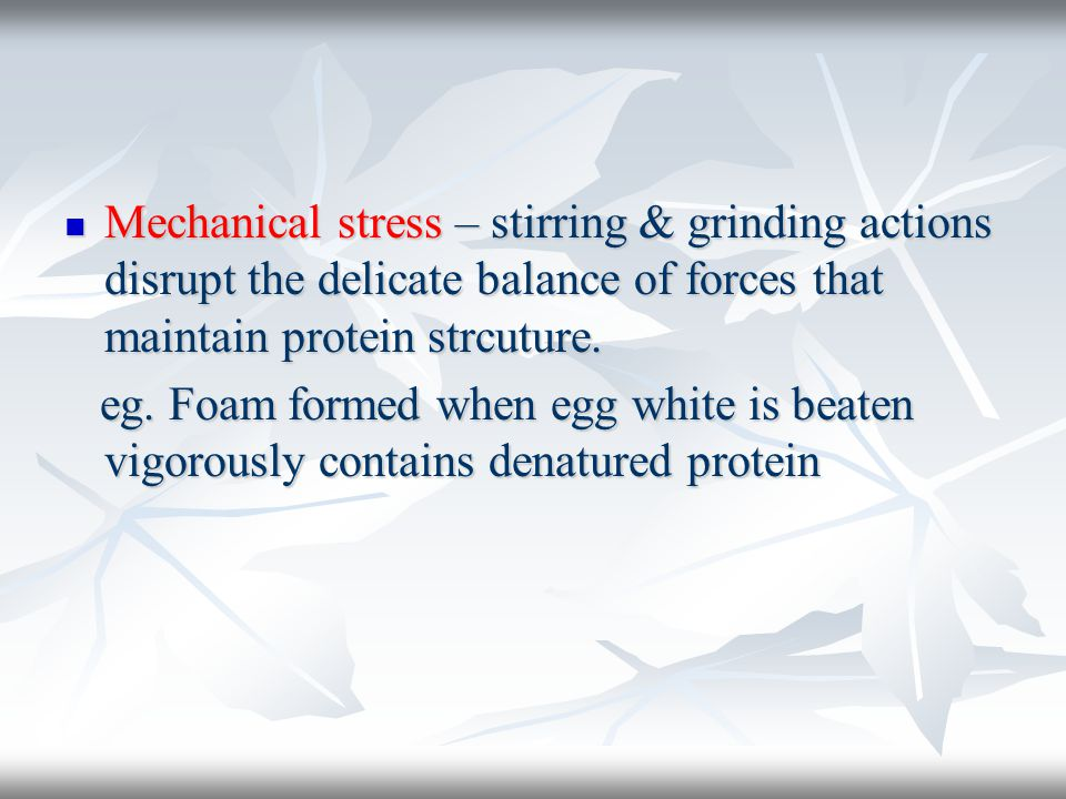 Mechanical stress – stirring & grinding actions disrupt the delicate balance of forces that maintain protein strcuture.