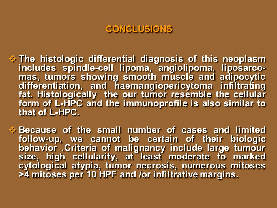 CONCLUSIONSCONCLUSIONS  The histologic differential diagnosis of this neoplasm includes spindle-cell lipoma, angiolipoma, liposarco- mas, tumors showing smooth muscle and adipocytic differentiation, and haemangiopericytoma infiltrating fat.
