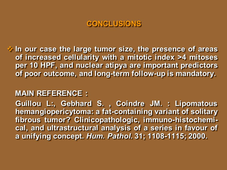 CONCLUSIONSCONCLUSIONS  In our case the large tumor size, the presence of areas of increased cellularity with a mitotic index >4 mitoses per 10 HPF, and nuclear atipya are important predictors of poor outcome, and long-term follow-up is mandatory.