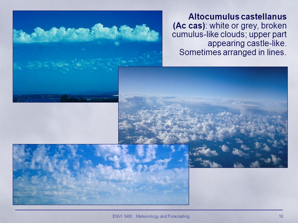 ENVI 1400 : Meteorology and Forecasting10 Altocumulus castellanus (Ac cas): white or grey, broken cumulus-like clouds; upper part appearing castle-like.