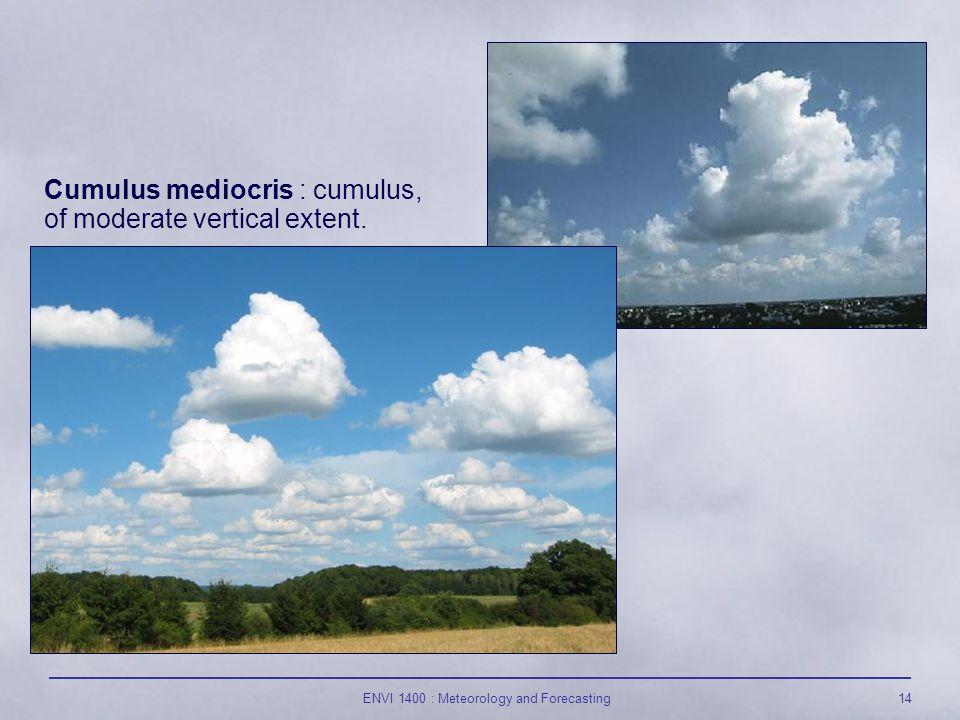 ENVI 1400 : Meteorology and Forecasting14 Cumulus mediocris : cumulus, of moderate vertical extent.