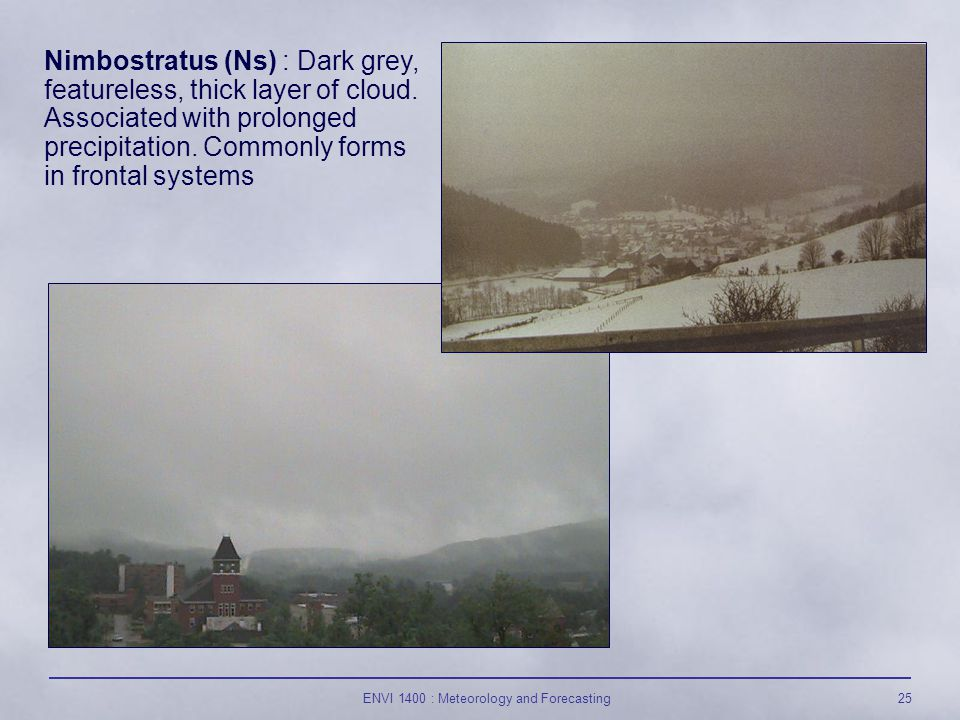 ENVI 1400 : Meteorology and Forecasting25 Nimbostratus (Ns) : Dark grey, featureless, thick layer of cloud.