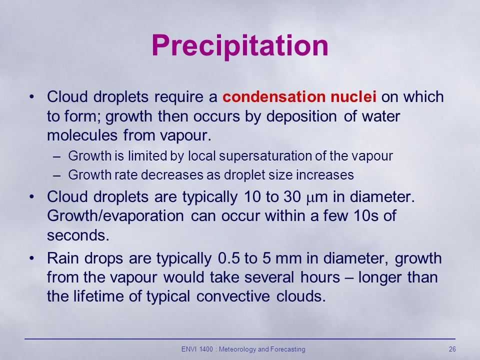 ENVI 1400 : Meteorology and Forecasting26 Precipitation Cloud droplets require a condensation nuclei on which to form; growth then occurs by deposition of water molecules from vapour.