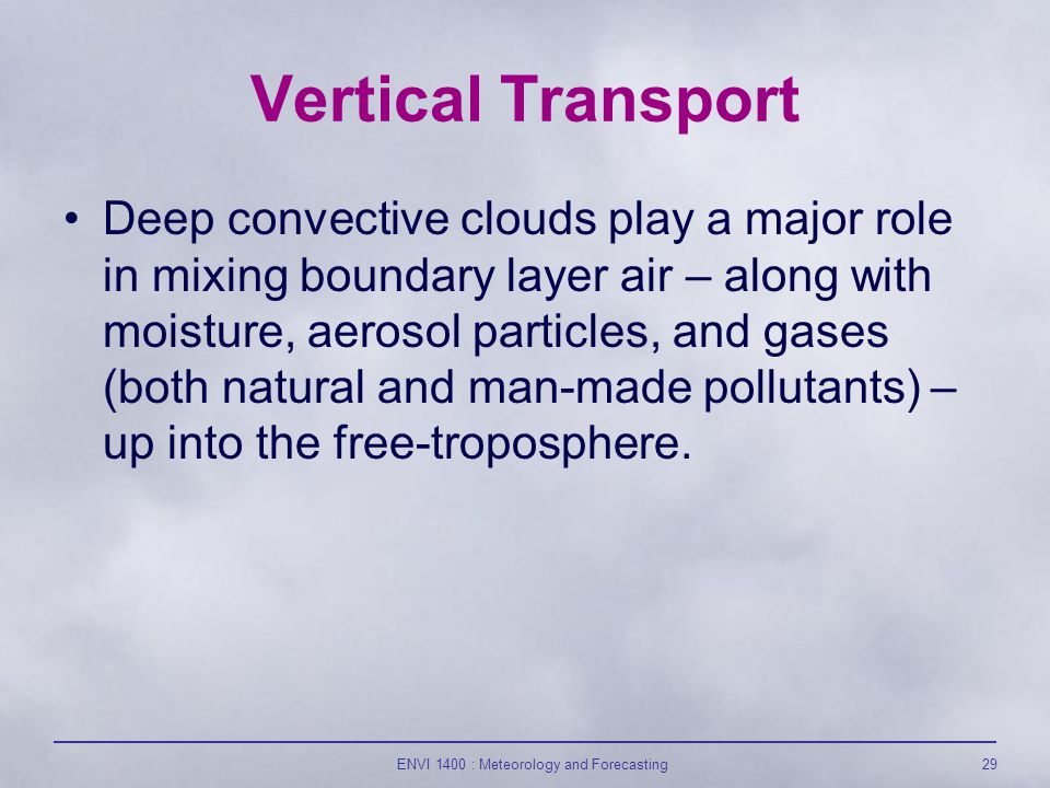 ENVI 1400 : Meteorology and Forecasting29 Vertical Transport Deep convective clouds play a major role in mixing boundary layer air – along with moisture, aerosol particles, and gases (both natural and man-made pollutants) – up into the free-troposphere.