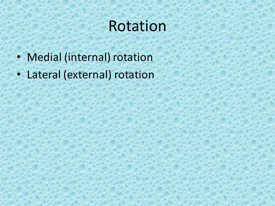 Rotation Medial (internal) rotation Lateral (external) rotation