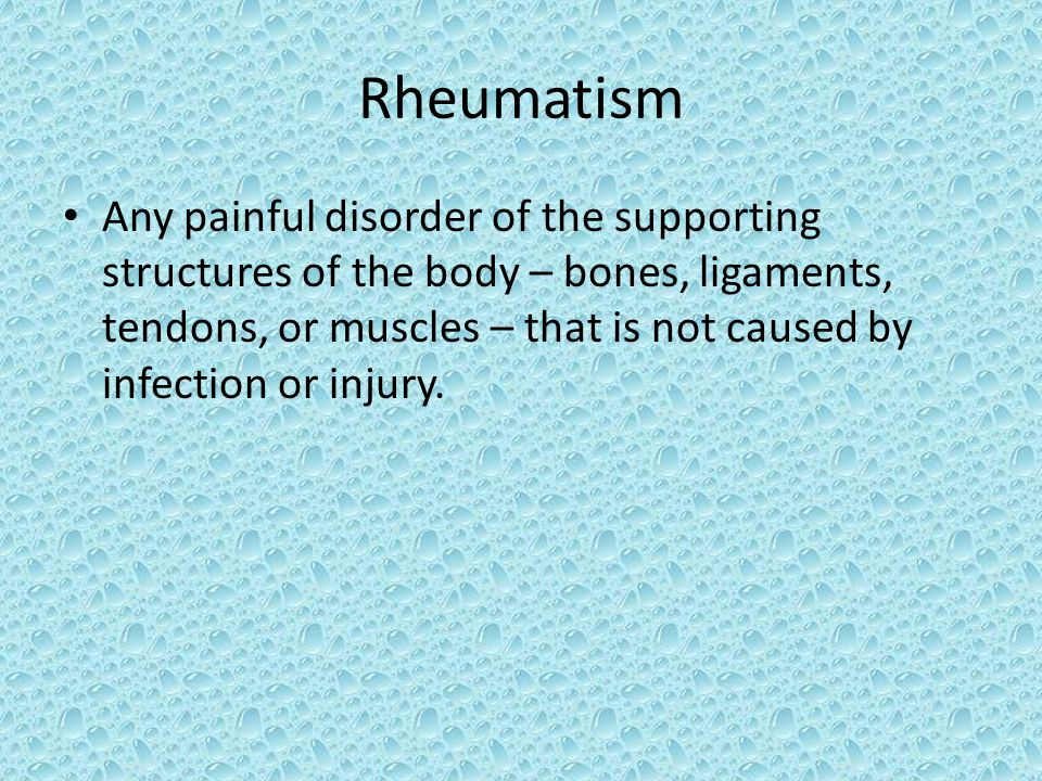 Rheumatism Any painful disorder of the supporting structures of the body – bones, ligaments, tendons, or muscles – that is not caused by infection or injury.