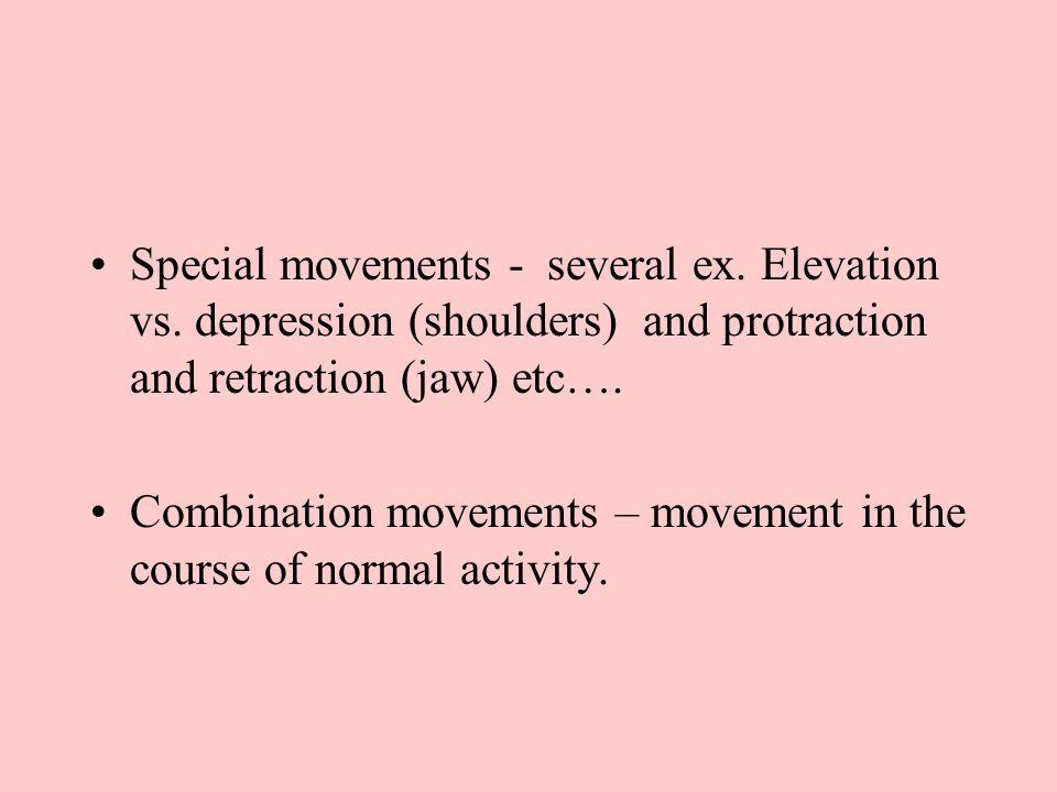 Special movements - several ex. Elevation vs. depression (shoulders) and protraction and retraction (jaw) etc…. Combination movements – movement in th