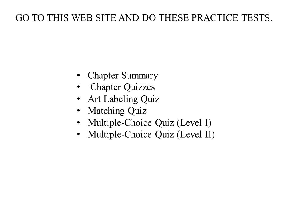 Chapter Summary Chapter Quizzes Art Labeling Quiz Matching Quiz Multiple-Choice Quiz (Level I) Multiple-Choice Quiz (Level II) GO TO THIS WEB SITE AND DO THESE PRACTICE TESTS.
