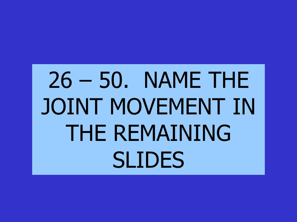 26 – 50. NAME THE JOINT MOVEMENT IN THE REMAINING SLIDES