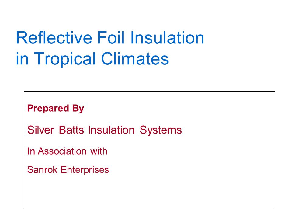 Reflective Foil Insulation in Tropical Climates Prepared By Silver Batts Insulation Systems In Association with Sanrok Enterprises