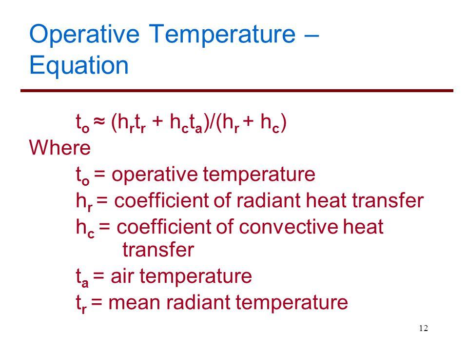 12 Operative Temperature – Equation t o ≈ (h r t r + h c t a )/(h r + h c ) Where t o = operative temperature h r = coefficient of radiant heat transf