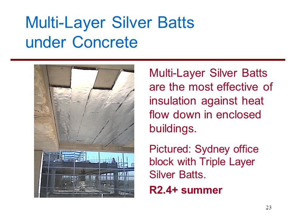 23 Multi-Layer Silver Batts under Concrete Multi-Layer Silver Batts are the most effective of insulation against heat flow down in enclosed buildings.