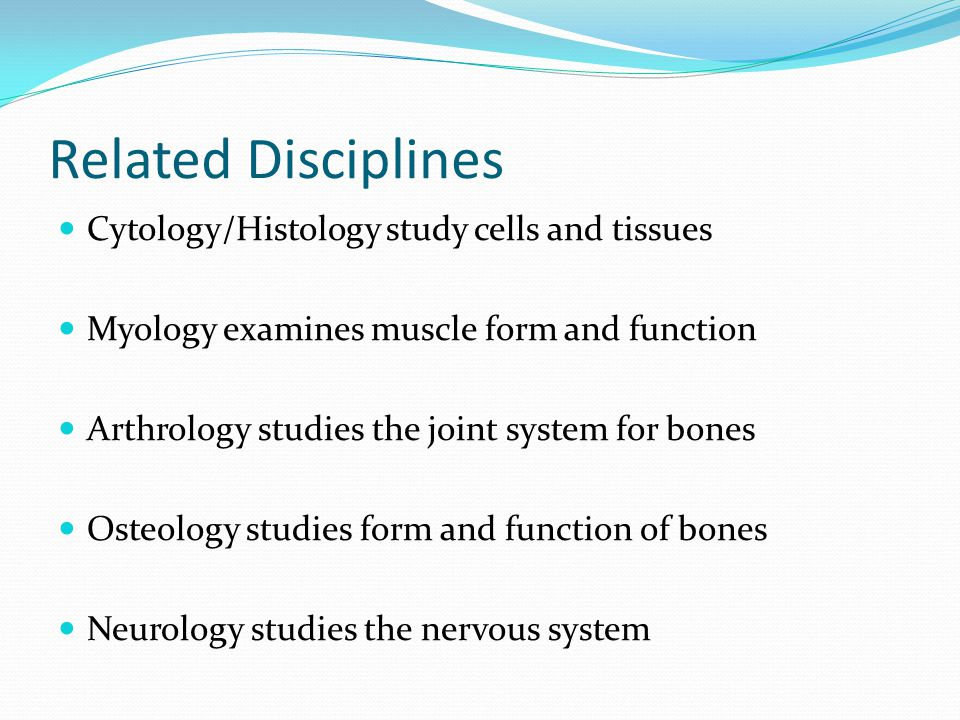 Related Disciplines Cytology/Histology study cells and tissues Myology examines muscle form and function Arthrology studies the joint system for bones Osteology studies form and function of bones Neurology studies the nervous system