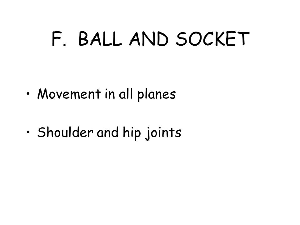 F. BALL AND SOCKET Movement in all planes Shoulder and hip joints
