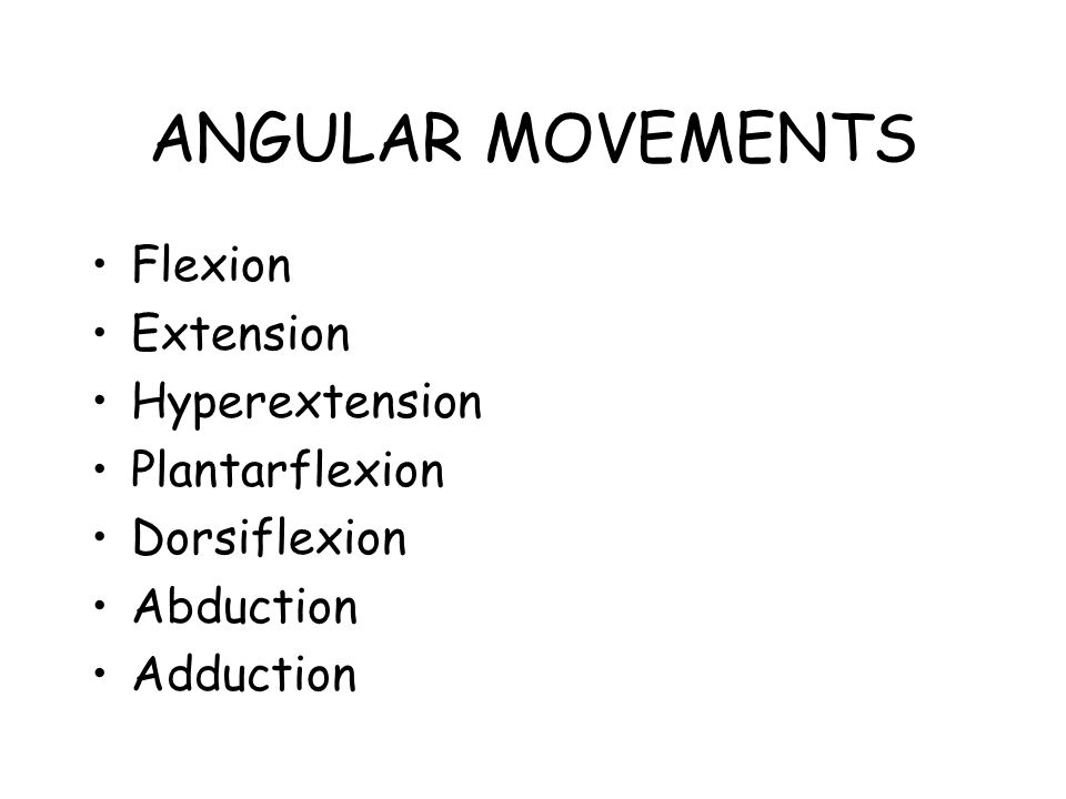 ANGULAR MOVEMENTS Flexion Extension Hyperextension Plantarflexion Dorsiflexion Abduction Adduction