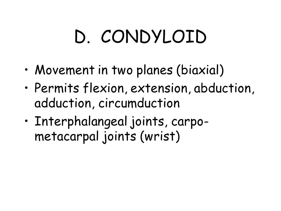 D. CONDYLOID Movement in two planes (biaxial) Permits flexion, extension, abduction, adduction, circumduction Interphalangeal joints, carpo- metacarpa