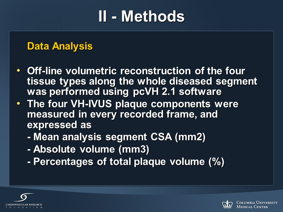II - Methods Data Analysis Off-line volumetric reconstruction of the four tissue types along the whole diseased segment was performed using pcVH 2.1 software Off-line volumetric reconstruction of the four tissue types along the whole diseased segment was performed using pcVH 2.1 software The four VH-IVUS plaque components were measured in every recorded frame, and expressed as The four VH-IVUS plaque components were measured in every recorded frame, and expressed as - Mean analysis segment CSA (mm2) - Absolute volume (mm3) - Percentages of total plaque volume (%)