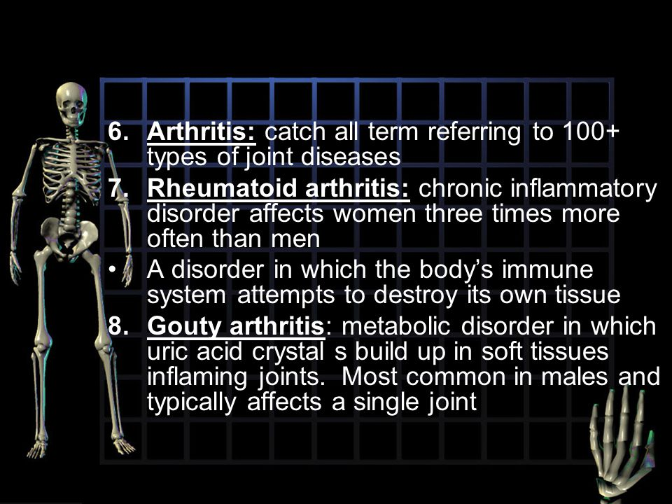 6.Arthritis: catch all term referring to 100+ types of joint diseases 7.Rheumatoid arthritis: chronic inflammatory disorder affects women three times
