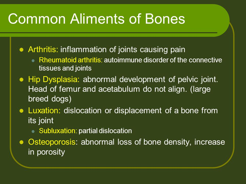 Common Aliments of Bones Arthritis: inflammation of joints causing pain Rheumatoid arthritis: autoimmune disorder of the connective tissues and joints