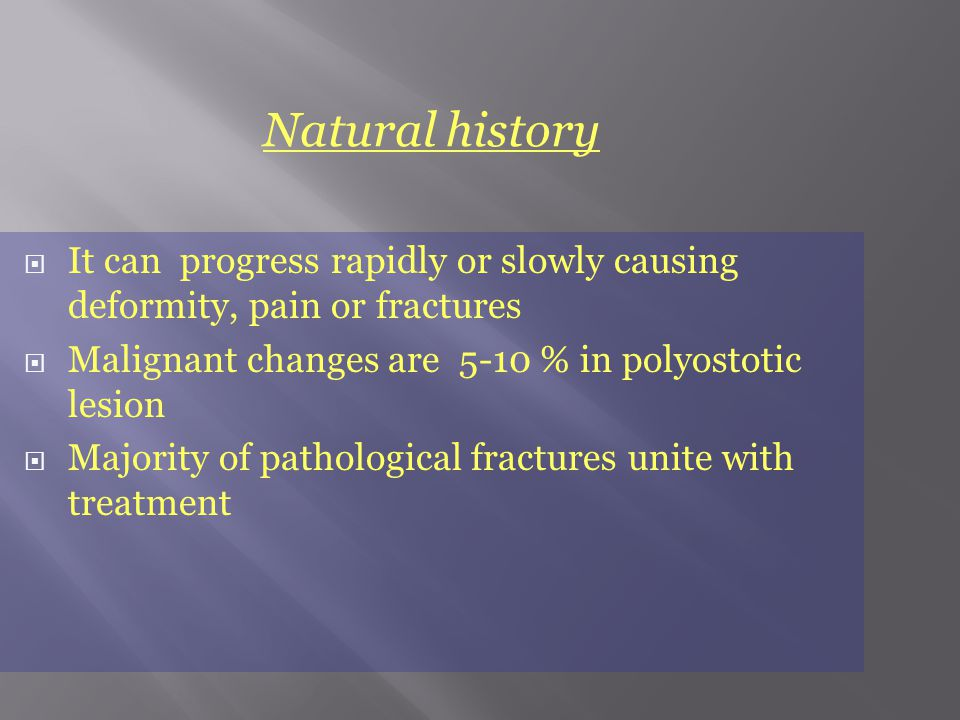  It can progress rapidly or slowly causing deformity, pain or fractures  Malignant changes are 5-10 % in polyostotic lesion  Majority of pathological fractures unite with treatment Natural history