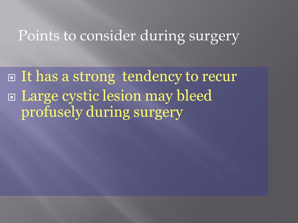  It has a strong tendency to recur  Large cystic lesion may bleed profusely during surgery Points to consider during surgery