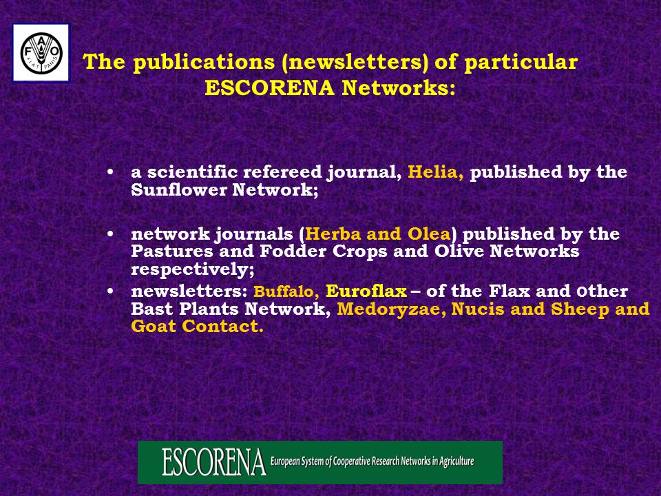 The publications (newsletters) of particular ESCORENA Networks: a scientific refereed journal, Helia, published by the Sunflower Network; network journals (Herba and Olea) published by the Pastures and Fodder Crops and Olive Networks respectively; newsletters: Buffalo, Euroflax – of the Flax and o ther Bast Plants Network, Medoryzae, Nucis and Sheep and Goat Contact.