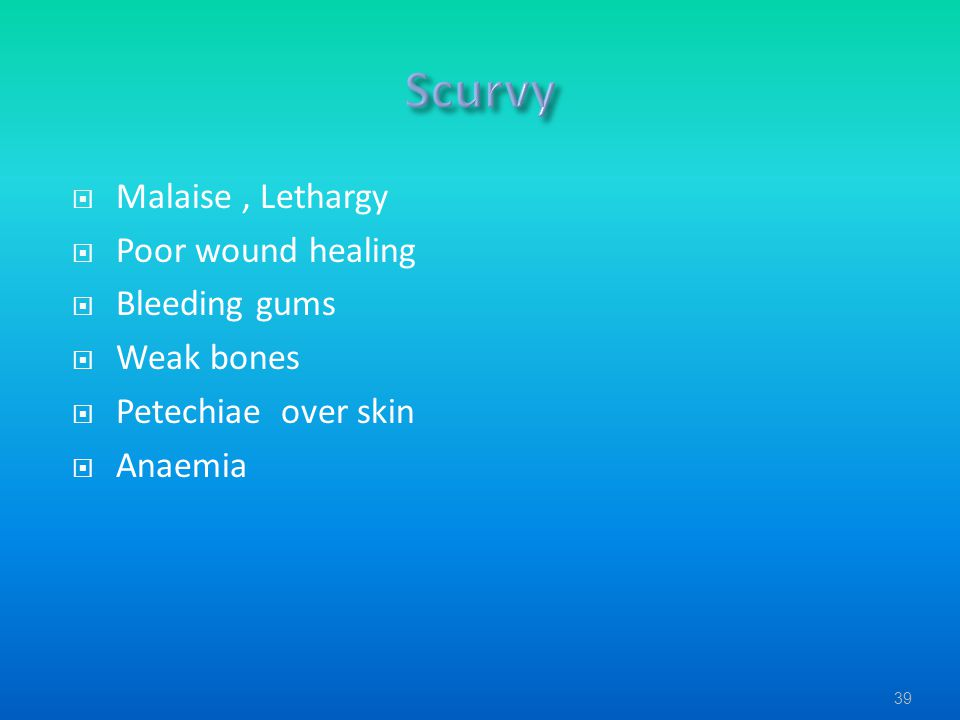  Malaise, Lethargy  Poor wound healing  Bleeding gums  Weak bones  Petechiae over skin  Anaemia 39