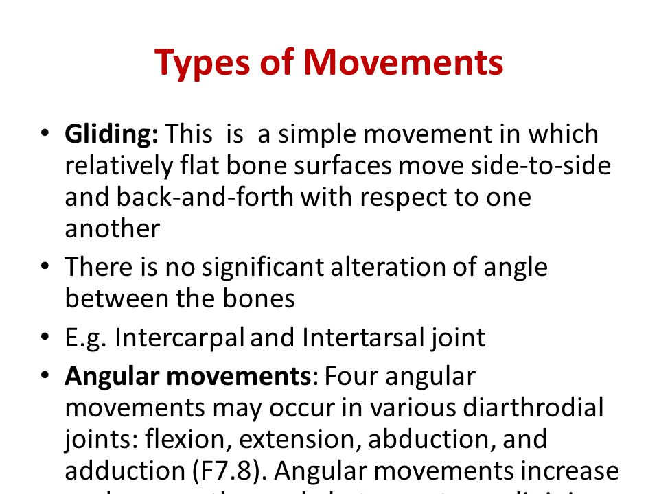 Types of Movements Gliding: This is a simple movement in which relatively flat bone surfaces move side-to-side and back-and-forth with respect to one