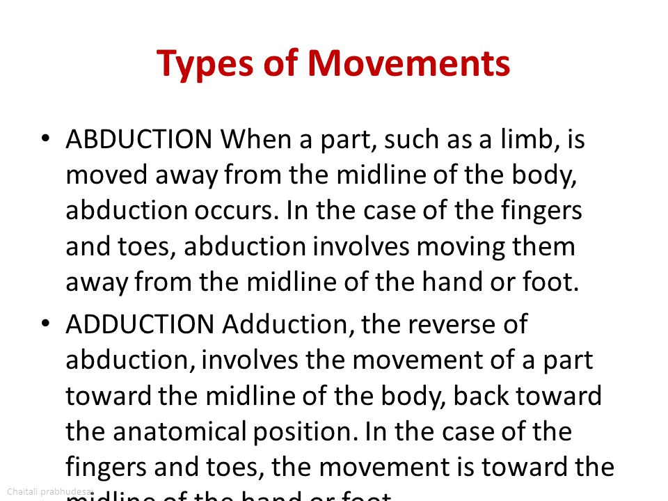 Types of Movements ABDUCTION When a part, such as a limb, is moved away from the midline of the body, abduction occurs. In the case of the fingers and