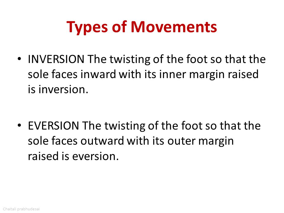 Types of Movements INVERSION The twisting of the foot so that the sole faces inward with its inner margin raised is inversion. EVERSION The twisting o